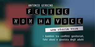 Palermo – Il 15 novembre 2012 ai Cantieri Culturali alla Zisa è stato presentato il libro di Antonio Gerbino Felice non ha voce. Una storia vera. I bambini tra conflitti genitoriali, falsi abusi e giustizia degli adulti, in cui si racconta di un bambino di 6 anni coinvolto dalla madre in una falsa accusa di